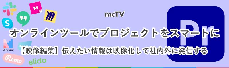 mcTV|Vol.3 伝えたい情報は映像化して社内外に発信する【映像編集】